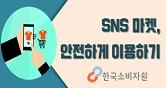 한국소비자원 안전한 SNS마켓이용법 SNS 마켓 이용시 주의할 점을 확인하세요!